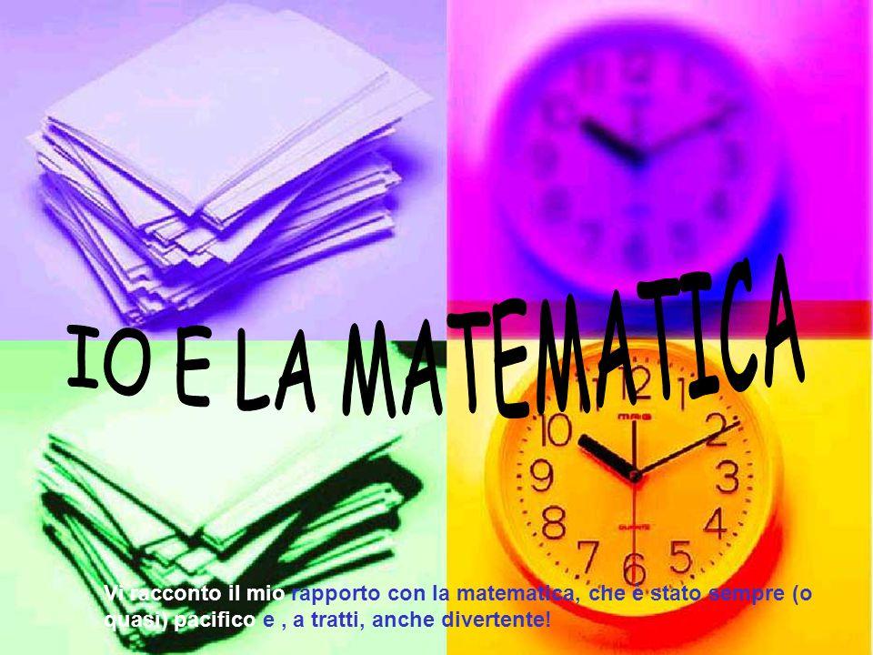 IO E LA MATEMATICA Vi racconto il mio rapporto con la matematica, che è stato sempre (o quasi) pacifico e , a tratti, anche divertente!