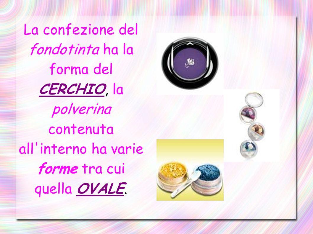 La confezione del fondotinta ha la forma del CERCHIO, la polverina contenuta all interno ha varie forme tra cui quella OVALE.