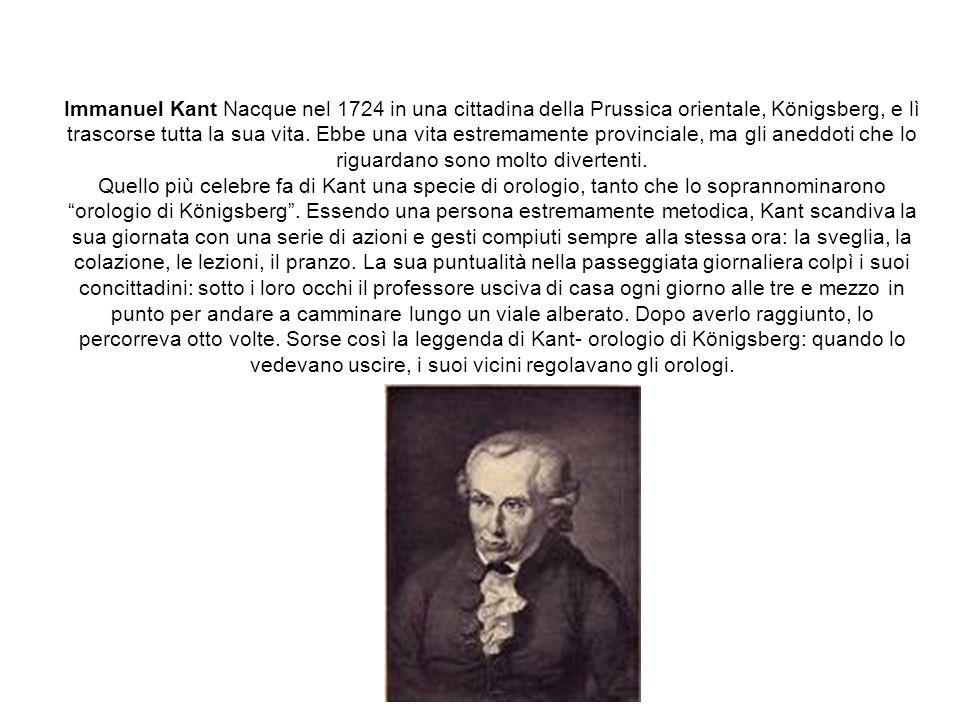 Immanuel Kant Nacque nel 1724 in una cittadina della Prussica orientale, Königsberg, e lì trascorse tutta la sua vita.