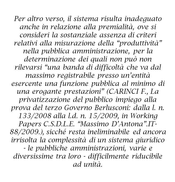 Per altro verso, il sistema risulta inadeguato anche in relazione alla premialità, ove si consideri la sostanziale assenza di criteri relativi alla misurazione della produttività nella pubblica amministrazione, per la determinazione dei quali non può non rilevarsi una banda di difficoltà che va dal massimo registrabile presso un'entità esercente una funzione pubblica al minimo di una erogante prestazioni (CARINCI F., La privatizzazione del pubblico impiego alla prova del terzo Governo Berlusconi: dalla l.