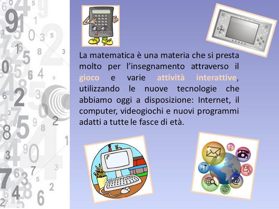 La matematica è una materia che si presta molto per l'insegnamento attraverso il gioco e varie attività interattive, utilizzando le nuove tecnologie che abbiamo oggi a disposizione: Internet, il computer, videogiochi e nuovi programmi adatti a tutte le fasce di età.