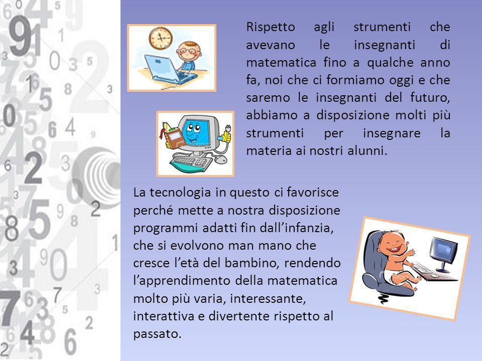 Rispetto agli strumenti che avevano le insegnanti di matematica fino a qualche anno fa, noi che ci formiamo oggi e che saremo le insegnanti del futuro, abbiamo a disposizione molti più strumenti per insegnare la materia ai nostri alunni.
