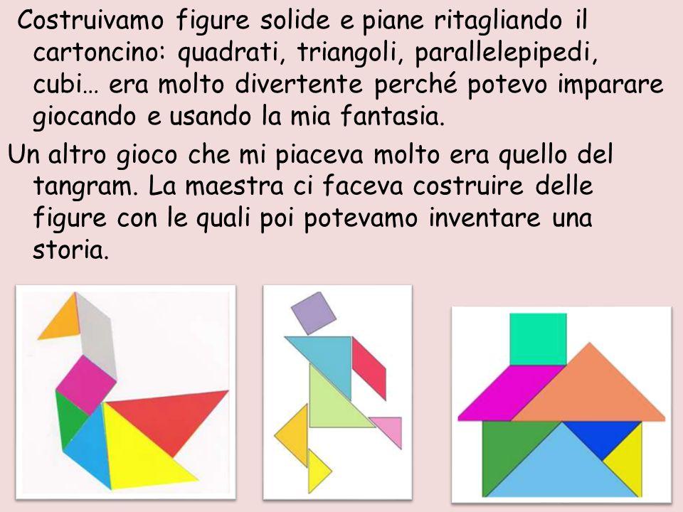 Costruivamo figure solide e piane ritagliando il cartoncino: quadrati, triangoli, parallelepipedi, cubi… era molto divertente perché potevo imparare giocando e usando la mia fantasia.