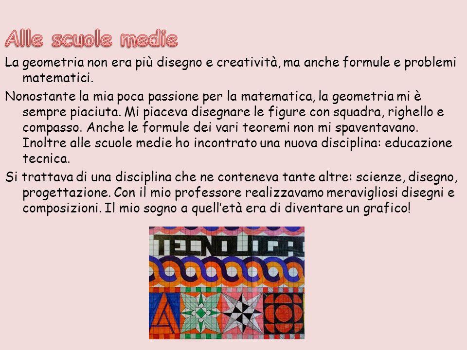 Alle scuole medie La geometria non era più disegno e creatività, ma anche formule e problemi matematici.