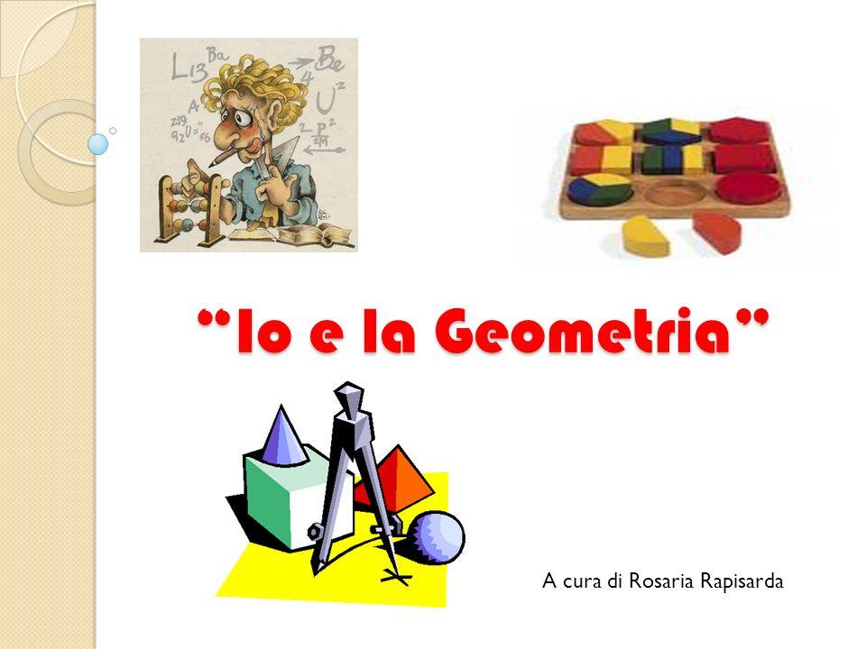 Io e la Geometria A cura di Rosaria Rapisarda