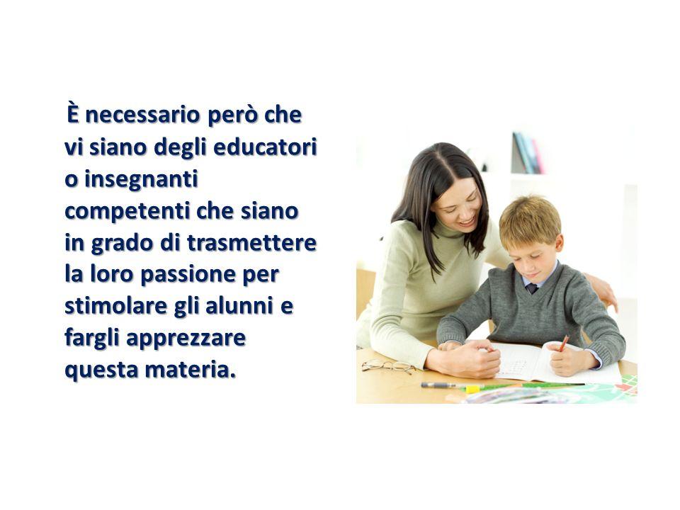 È necessario però che vi siano degli educatori o insegnanti competenti che siano in grado di trasmettere la loro passione per stimolare gli alunni e fargli apprezzare questa materia.