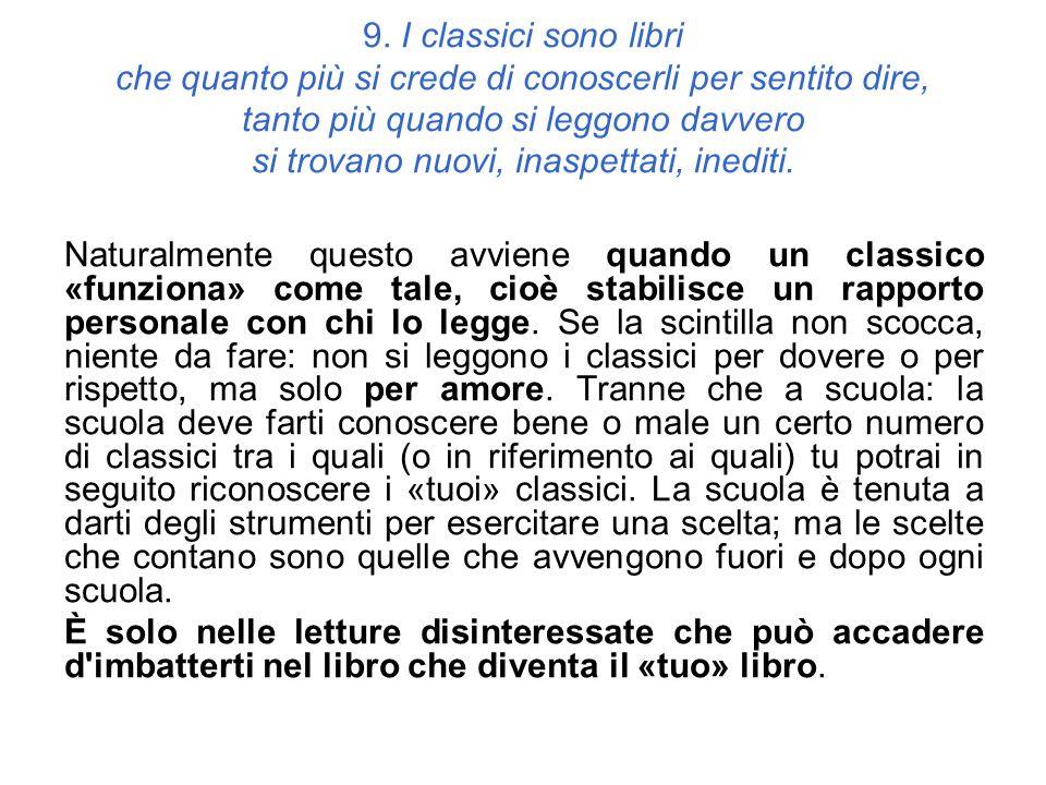 9. I classici sono libri che quanto più si crede di conoscerli per sentito dire, tanto più quando si leggono davvero si trovano nuovi, inaspettati, inediti.