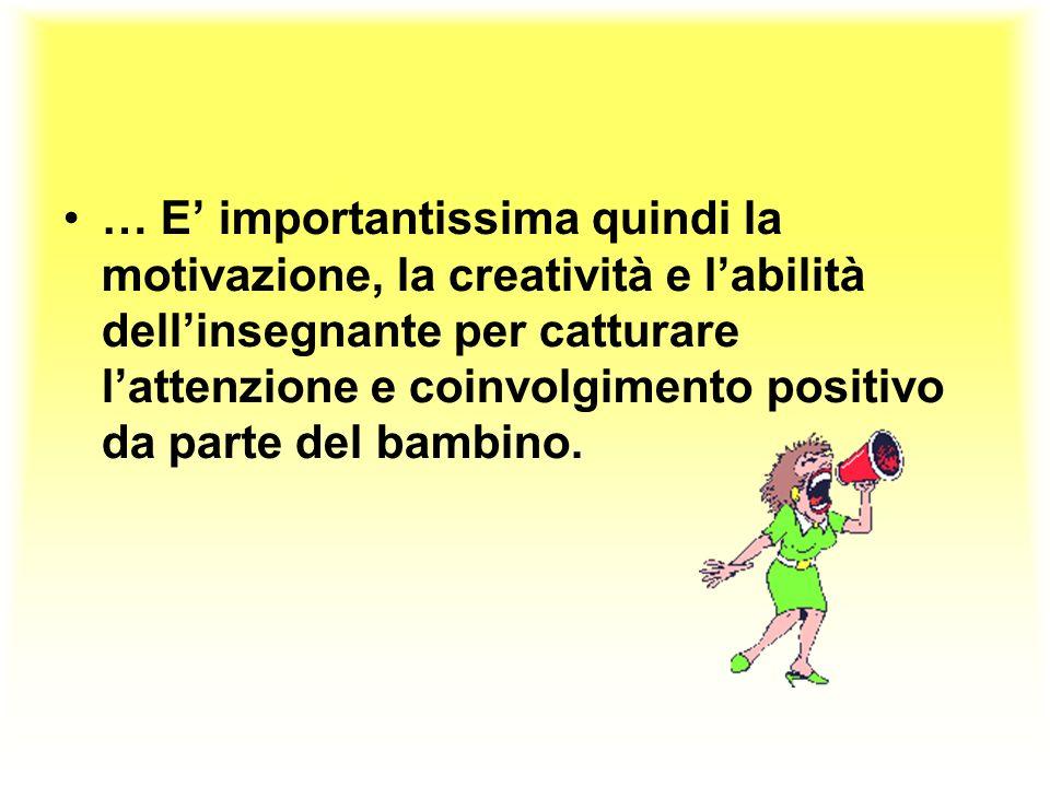 … E' importantissima quindi la motivazione, la creatività e l'abilità dell'insegnante per catturare l'attenzione e coinvolgimento positivo da parte del bambino.