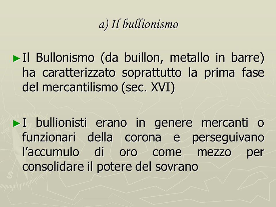 a) Il bullionismo Il Bullonismo (da buillon, metallo in barre) ha caratterizzato soprattutto la prima fase del mercantilismo (sec. XVI)