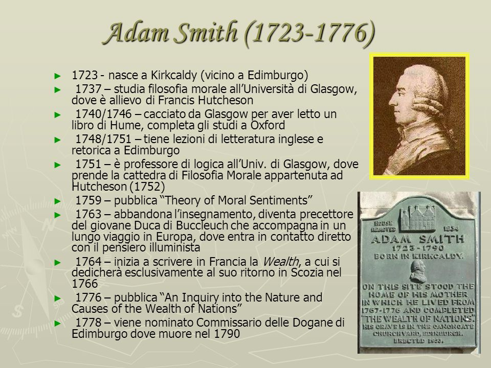 Adam Smith (1723-1776) 1723 - nasce a Kirkcaldy (vicino a Edimburgo)