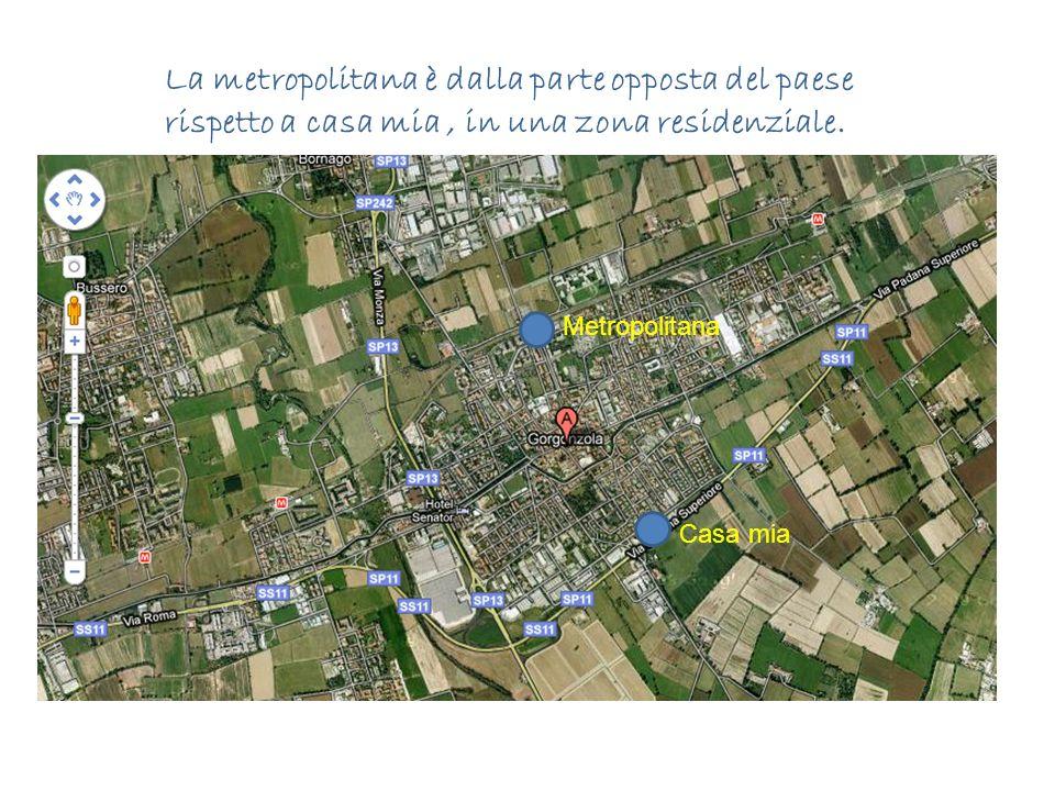 La metropolitana è dalla parte opposta del paese rispetto a casa mia , in una zona residenziale.