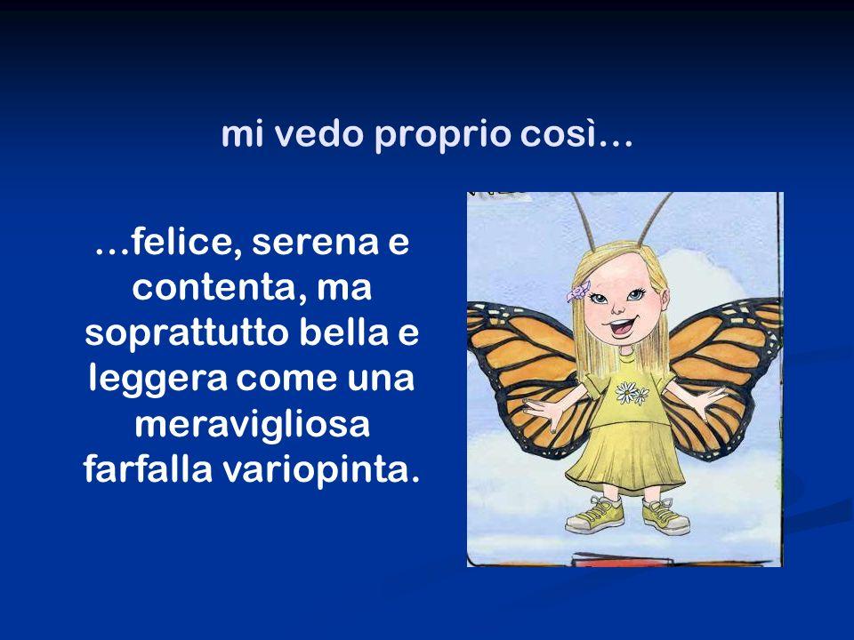 mi vedo proprio così… …felice, serena e contenta, ma soprattutto bella e leggera come una meravigliosa farfalla variopinta.