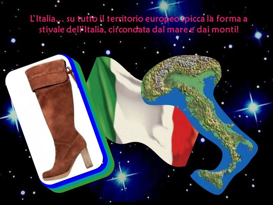 L'Italia… su tutto il territorio europeo spicca la forma a stivale dell'Italia, circondata dal mare e dai monti!