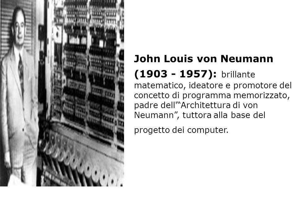 John Louis von Neumann (1903 - 1957): brillante matematico, ideatore e promotore del concetto di programma memorizzato, padre dell Architettura di von Neumann , tuttora alla base del progetto dei computer.