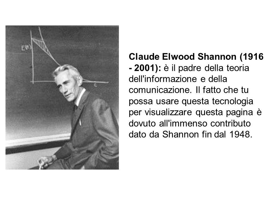 Claude Elwood Shannon (1916 - 2001): è il padre della teoria dell informazione e della comunicazione.