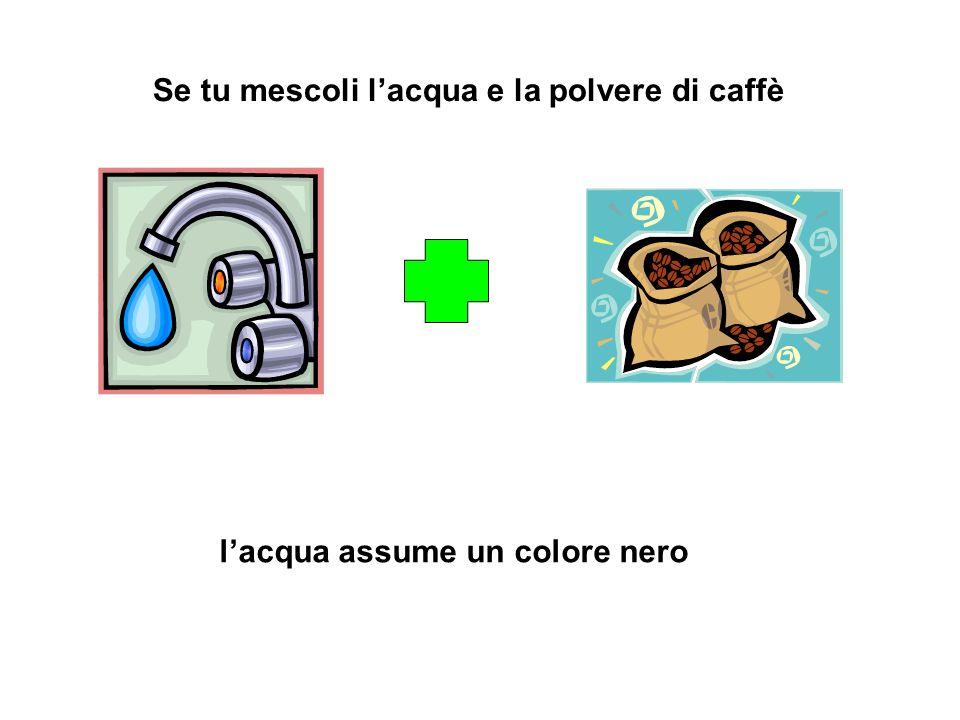 Se tu mescoli l'acqua e la polvere di caffè