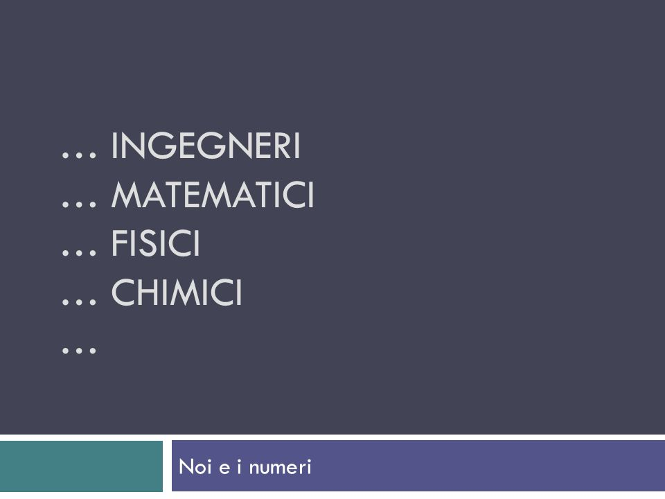 … Ingegneri … matematici … fisici … chimici …