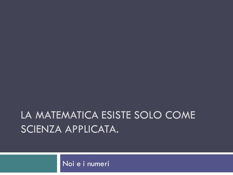 La matematica esiste solo come scienza applicata.