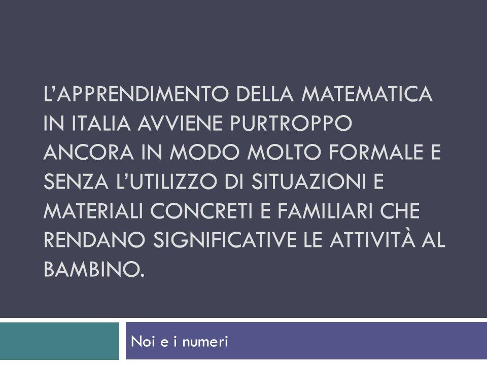 L'apprendimento della matematica in italia avviene purtroppo ancora in modo molto formale e senza l'utilizzo di situazioni e materiali concreti e familiari che rendano significative le attività al bambino.