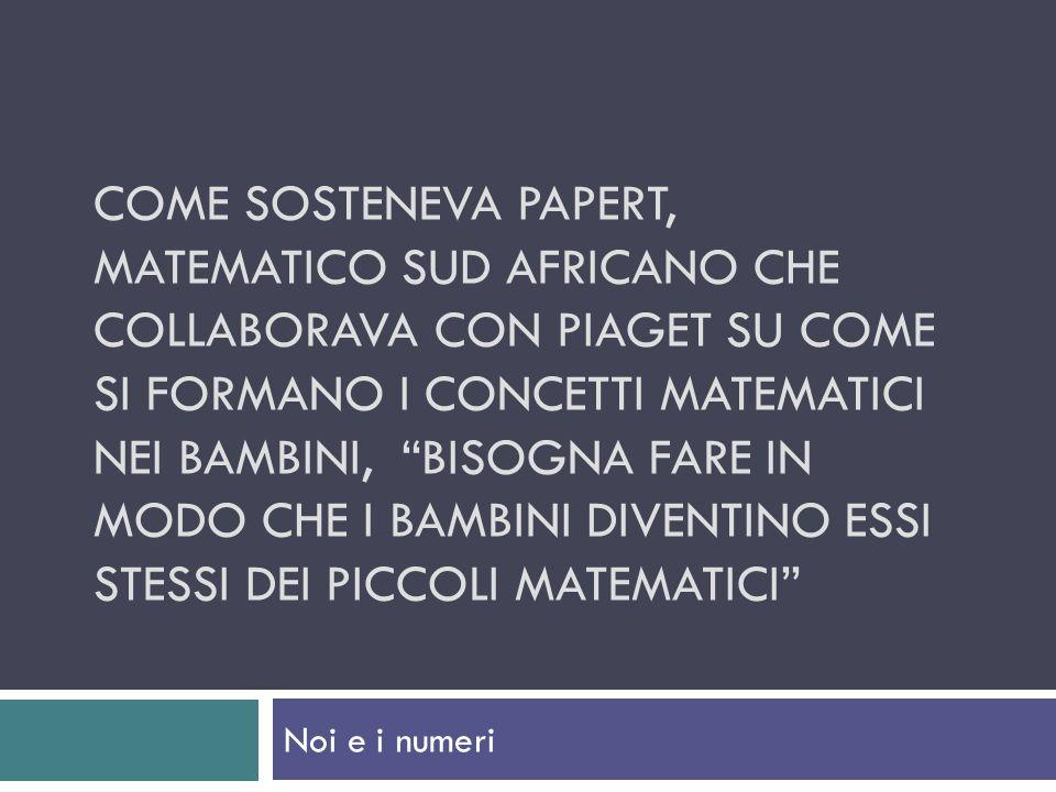 Come sosteneva papert, matematico sud africano che collaborava con piaget su come si formano i concetti matematici nei bambini, bisogna fare in modo che i bambini diventino essi stessi dei piccoli matematici