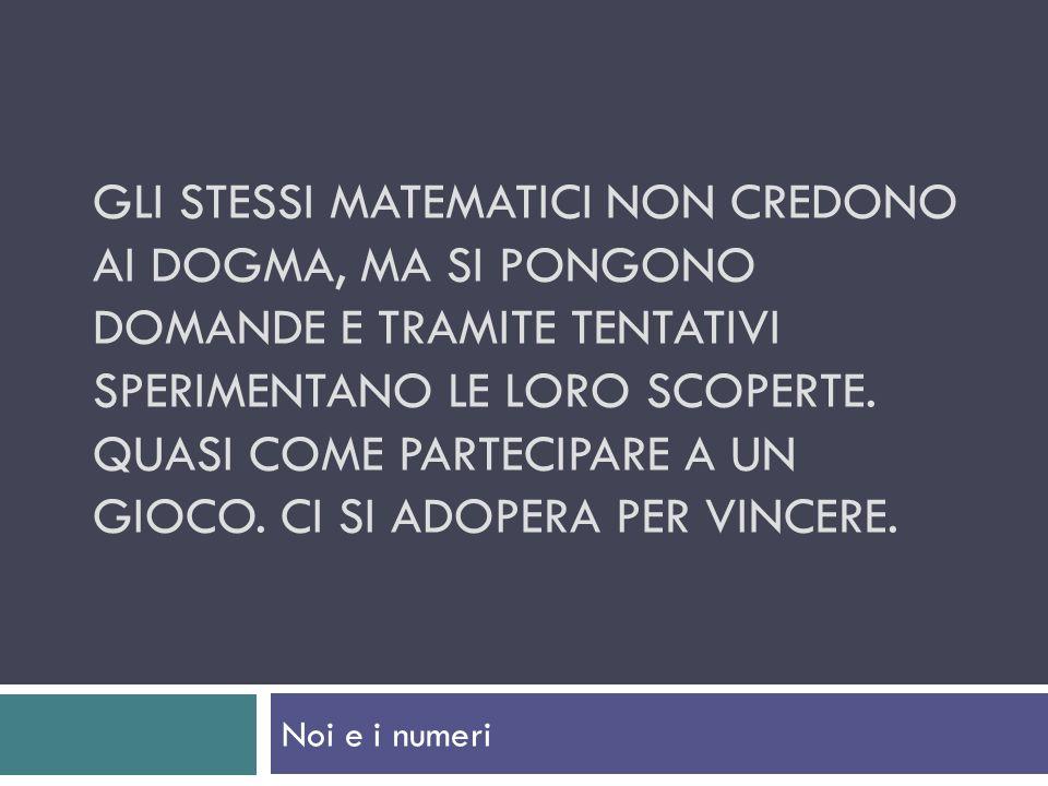 Gli stessi matematici non credono ai dogma, ma si pongono domande e tramite tentativi sperimentano le loro scoperte. Quasi come partecipare a un gioco. Ci si adopera per vincere.