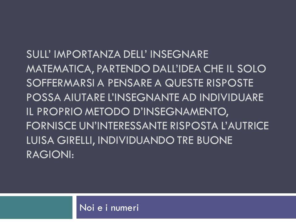 Sull' importanza dell' insegnare matematica, partendo dall'idea che il solo soffermarsi a pensare a queste risposte possa aiutare l'insegnante ad individuare il proprio metodo d'insegnamento, fornisce un'interessante risposta l'autrice Luisa Girelli, individuando tre buone ragioni: