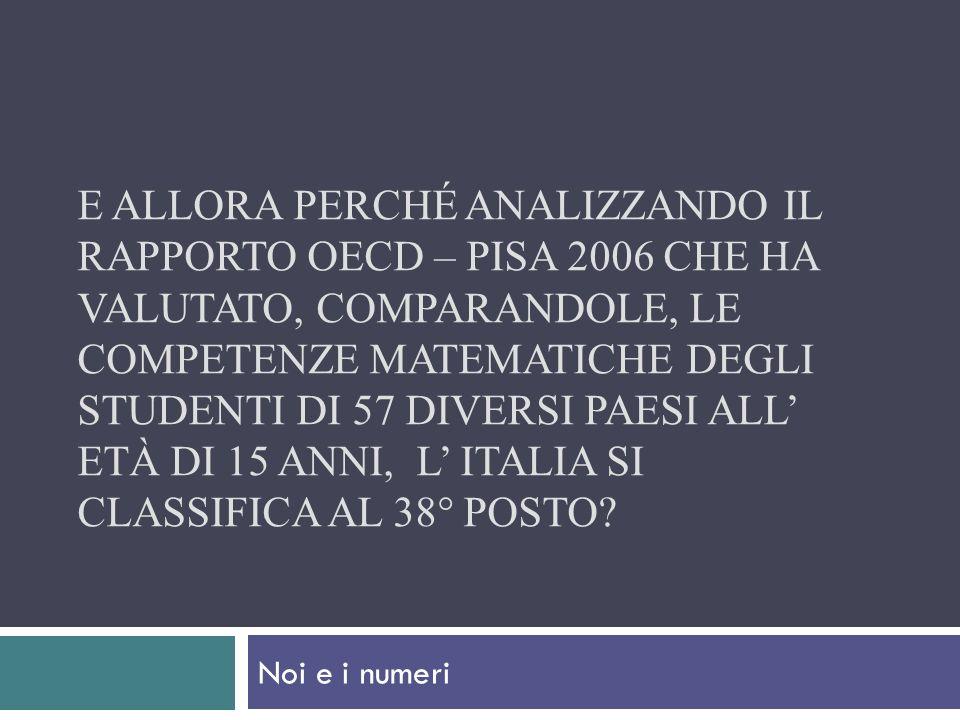E allora perché analizzando il rapporto Oecd – Pisa 2006 che ha valutato, comparandole, le competenze matematiche degli studenti di 57 diversi paesi all' età di 15 anni, l' Italia si classifica al 38° posto