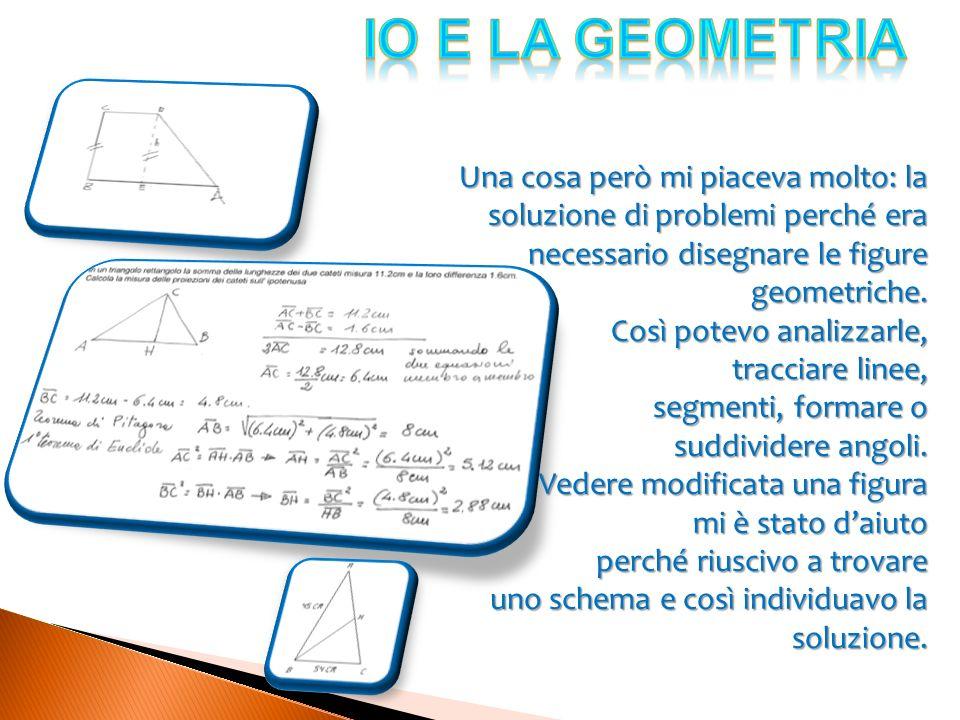 IO e LA GEOMETRIA Una cosa però mi piaceva molto: la soluzione di problemi perché era necessario disegnare le figure geometriche.
