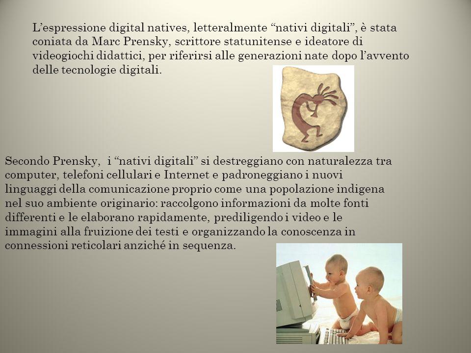 L'espressione digital natives, letteralmente nativi digitali , è stata coniata da Marc Prensky, scrittore statunitense e ideatore di videogiochi didattici, per riferirsi alle generazioni nate dopo l'avvento delle tecnologie digitali.