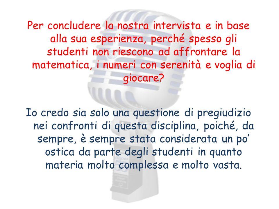 Per concludere la nostra intervista e in base alla sua esperienza, perché spesso gli studenti non riescono ad affrontare la matematica, i numeri con serenità e voglia di giocare