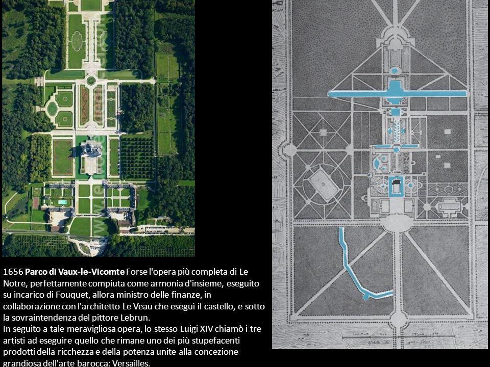 1656 Parco di Vaux-le-Vicomte Forse l opera più completa di Le Notre, perfettamente compiuta come armonia d insieme, eseguito su incarico di Fouquet, allora ministro delle finanze, in collaborazione con l architetto Le Veau che eseguì il castello, e sotto la sovraintendenza del pittore Lebrun.