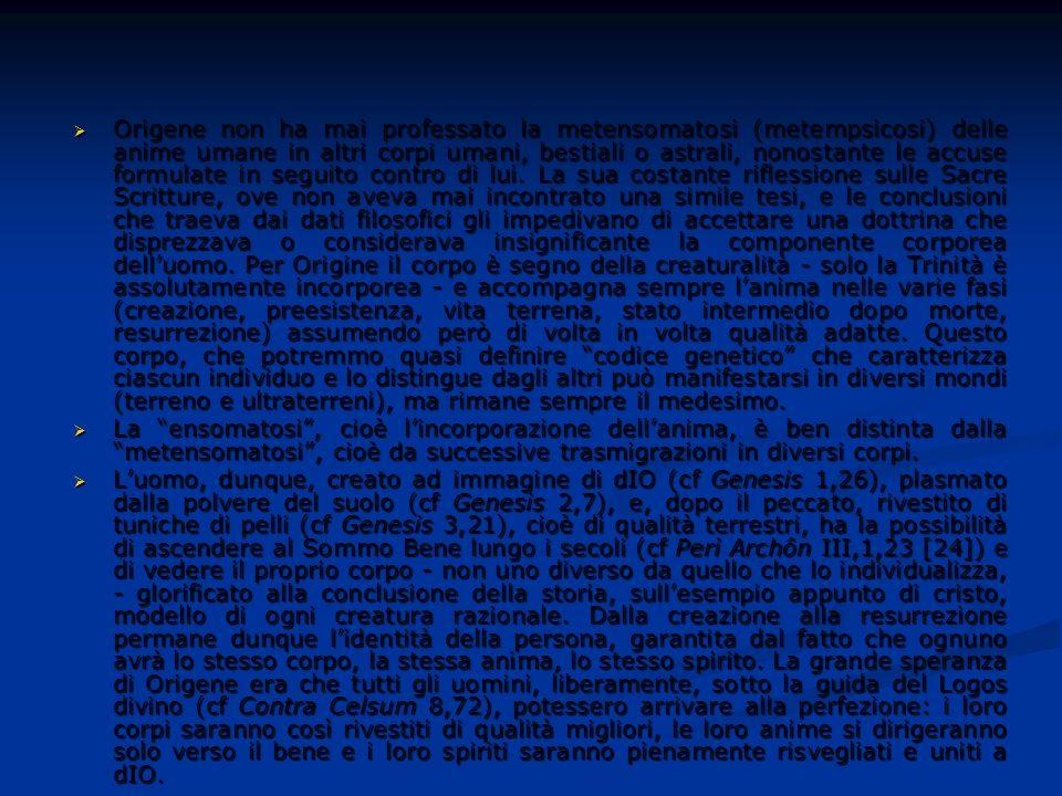 Origene non ha mai professato la metensomatosi (metempsicosi) delle anime umane in altri corpi umani, bestiali o astrali, nonostante le accuse formulate in seguito contro di lui. La sua costante riflessione sulle Sacre Scritture, ove non aveva mai incontrato una simile tesi, e le conclusioni che traeva dai dati filosofici gli impedivano di accettare una dottrina che disprezzava o considerava insignificante la componente corporea dell'uomo. Per Origine il corpo è segno della creaturalità - solo la Trinità è assolutamente incorporea - e accompagna sempre l'anima nelle varie fasi (creazione, preesistenza, vita terrena, stato intermedio dopo morte, resurrezione) assumendo però di volta in volta qualità adatte. Questo corpo, che potremmo quasi definire codice genetico che caratterizza ciascun individuo e lo distingue dagli altri può manifestarsi in diversi mondi (terreno e ultraterreni), ma rimane sempre il medesimo.
