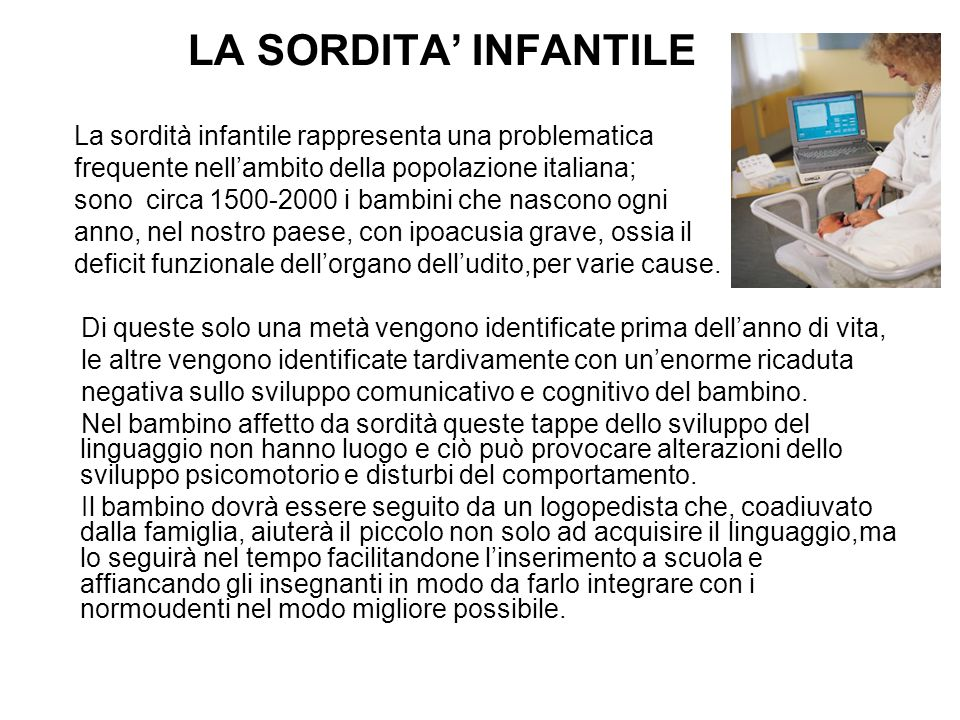 LA SORDITA' INFANTILE La sordità infantile rappresenta una problematica. frequente nell'ambito della popolazione italiana;