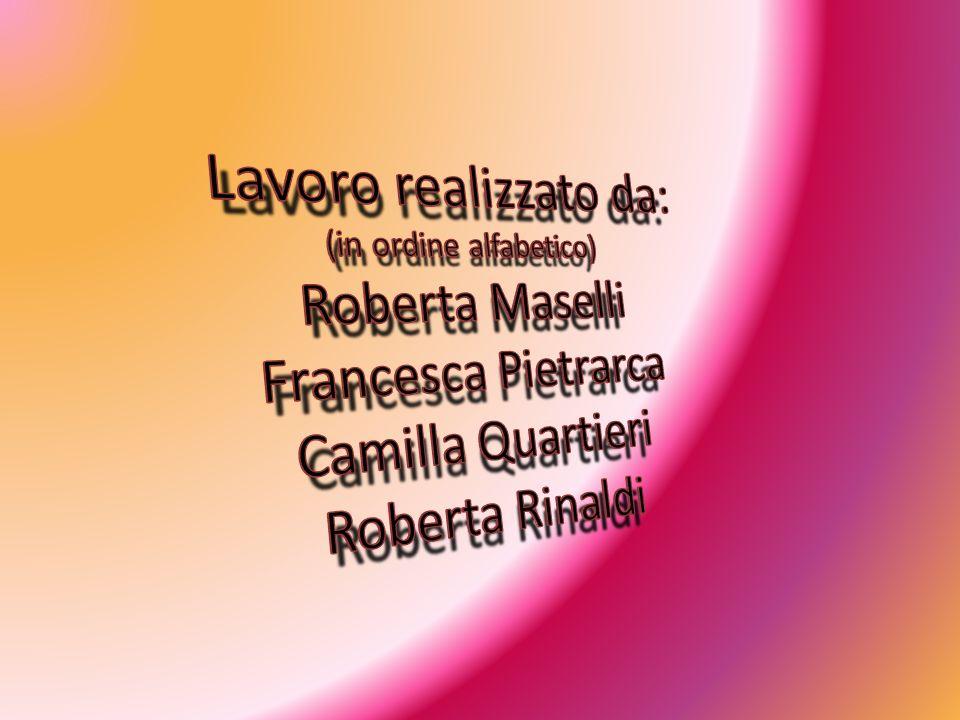 Lavoro realizzato da: (in ordine alfabetico) Roberta Maselli Francesca Pietrarca Camilla Quartieri Roberta Rinaldi