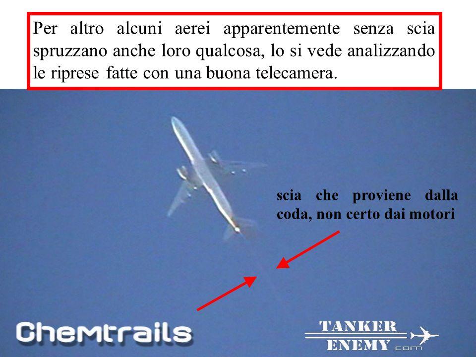 Per altro alcuni aerei apparentemente senza scia spruzzano anche loro qualcosa, lo si vede analizzando le riprese fatte con una buona telecamera.