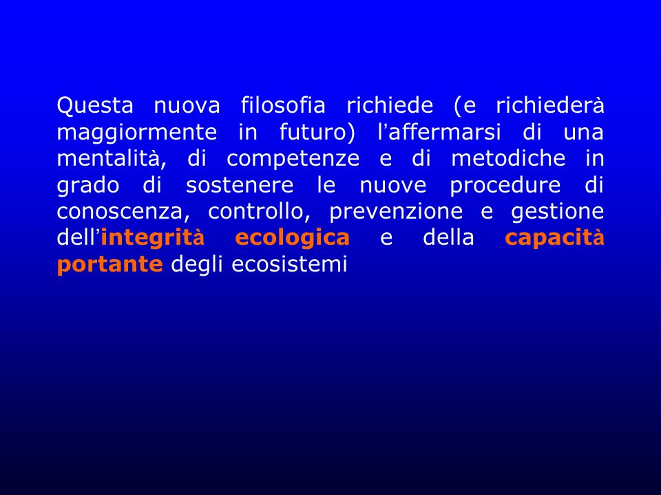 Questa nuova filosofia richiede (e richiederà maggiormente in futuro) l'affermarsi di una mentalità, di competenze e di metodiche in grado di sostenere le nuove procedure di conoscenza, controllo, prevenzione e gestione dell'integrità ecologica e della capacità portante degli ecosistemi