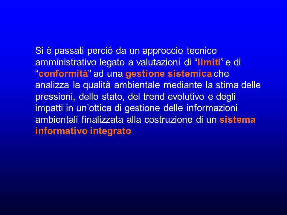 Si è passati perciò da un approccio tecnico amministrativo legato a valutazioni di limiti e di conformità ad una gestione sistemica che analizza la qualità ambientale mediante la stima delle pressioni, dello stato, del trend evolutivo e degli impatti in un'ottica di gestione delle informazioni ambientali finalizzata alla costruzione di un sistema informativo integrato