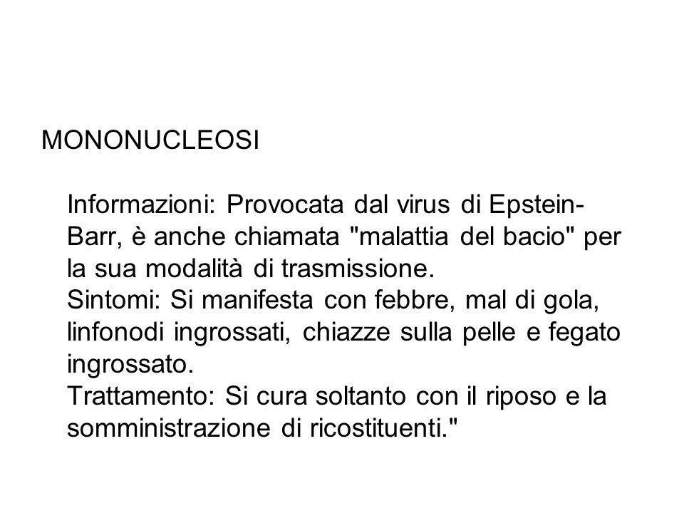 MONONUCLEOSI Informazioni: Provocata dal virus di Epstein-Barr, è anche chiamata malattia del bacio per la sua modalità di trasmissione.