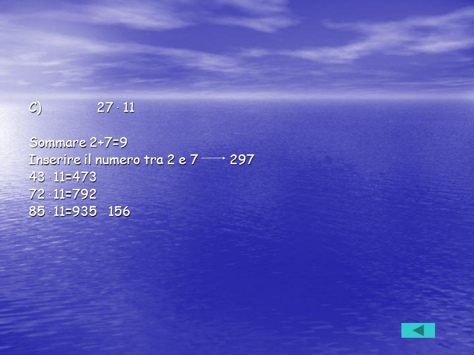 C) 27 . 11 Sommare 2+7=9. Inserire il numero tra 2 e 7 297. 43 . 11=473. 72 . 11=792.