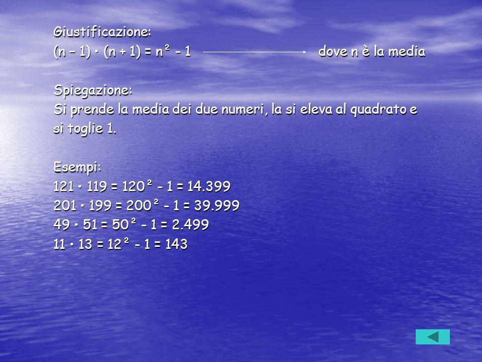 Giustificazione: (n – 1) • (n + 1) = n² - 1 dove n è la media. Spiegazione: Si prende la media dei due numeri, la si eleva al quadrato e.