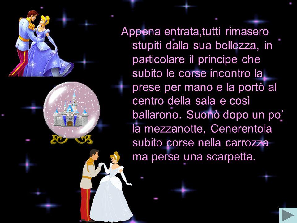 Appena entrata,tutti rimasero stupiti dalla sua bellezza, in particolare il principe che subito le corse incontro la prese per mano e la portò al centro della sala e così ballarono.
