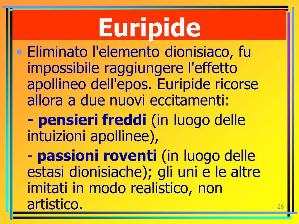 Euripide Eliminato l elemento dionisiaco, fu impossibile raggiungere l effetto apollineo dell epos. Euripide ricorse allora a due nuovi eccitamenti: