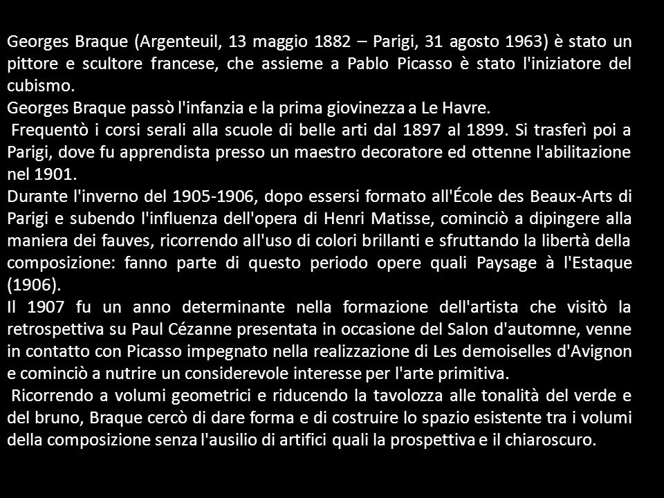 Georges Braque (Argenteuil, 13 maggio 1882 – Parigi, 31 agosto 1963) è stato un pittore e scultore francese, che assieme a Pablo Picasso è stato l iniziatore del cubismo.
