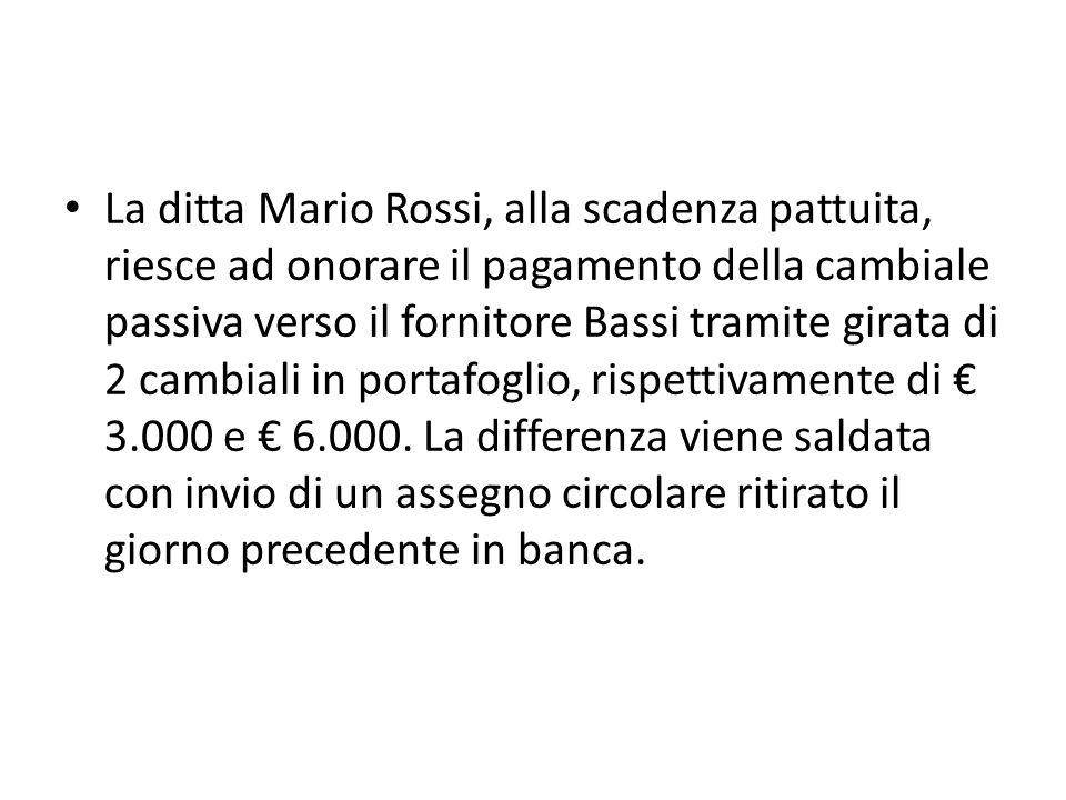 La ditta Mario Rossi, alla scadenza pattuita, riesce ad onorare il pagamento della cambiale passiva verso il fornitore Bassi tramite girata di 2 cambiali in portafoglio, rispettivamente di € 3.000 e € 6.000.