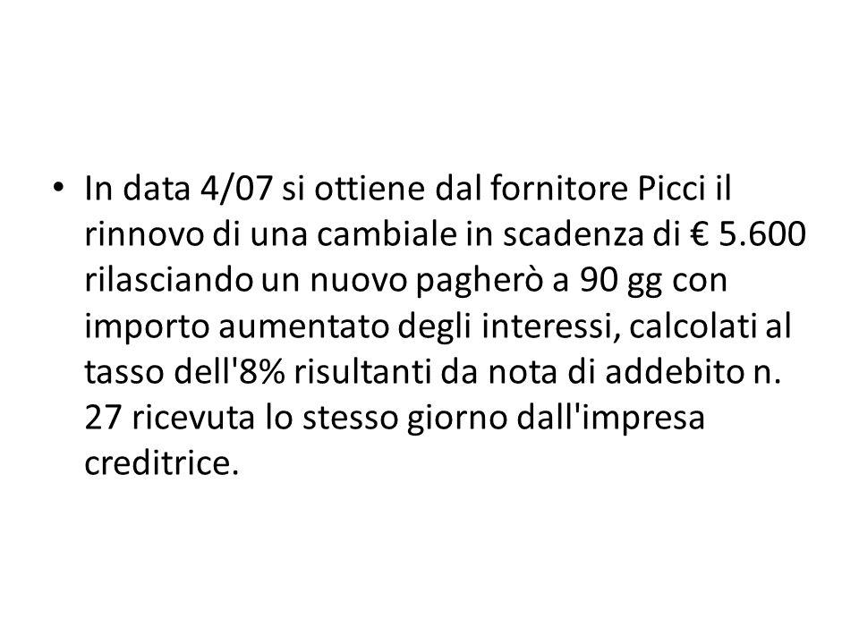 In data 4/07 si ottiene dal fornitore Picci il rinnovo di una cambiale in scadenza di € 5.600 rilasciando un nuovo pagherò a 90 gg con importo aumentato degli interessi, calcolati al tasso dell 8% risultanti da nota di addebito n.