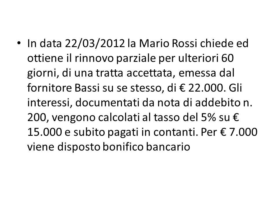 In data 22/03/2012 la Mario Rossi chiede ed ottiene il rinnovo parziale per ulteriori 60 giorni, di una tratta accettata, emessa dal fornitore Bassi su se stesso, di € 22.000.