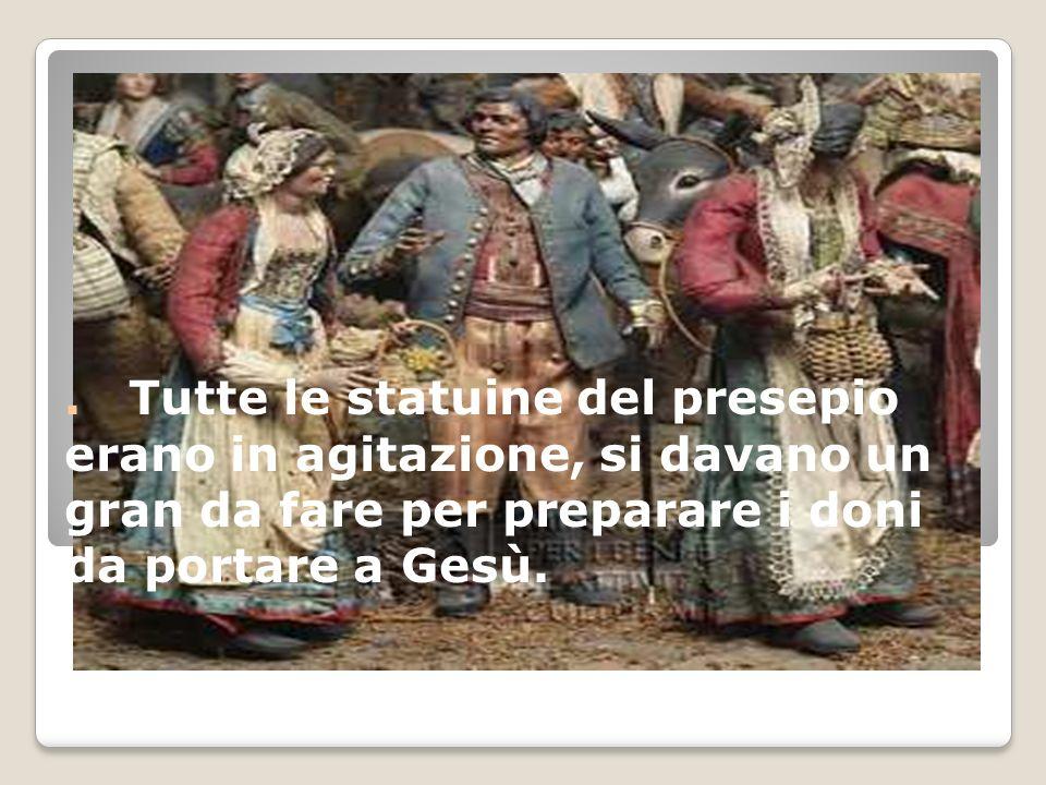 . Tutte le statuine del presepio erano in agitazione, si davano un gran da fare per preparare i doni da portare a Gesù.