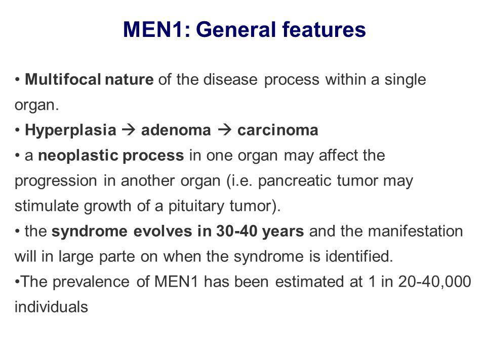 MEN1: General features Multifocal nature of the disease process within a single organ. Hyperplasia  adenoma  carcinoma.