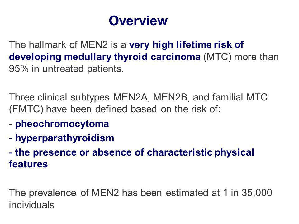Overview The hallmark of MEN2 is a very high lifetime risk of developing medullary thyroid carcinoma (MTC) more than 95% in untreated patients.