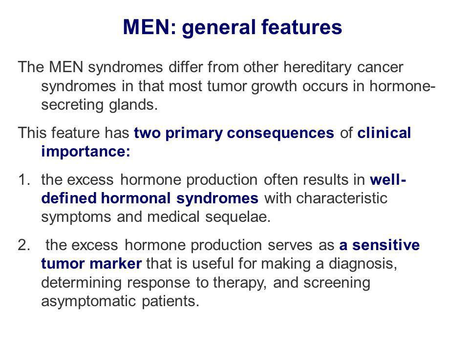 MEN: general features The MEN syndromes differ from other hereditary cancer syndromes in that most tumor growth occurs in hormone-secreting glands.